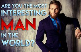 Are You The Most Interesting Man In The World?