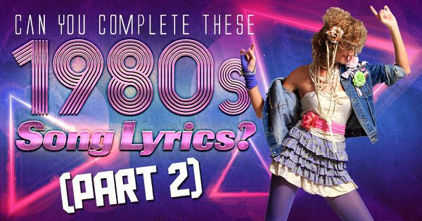 Can You Complete These 1980s Song Lyrics? (Part 2)