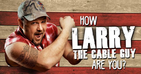 How Larry The Cable Guy Are You?