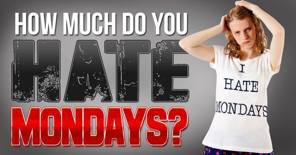 How Much Do You Hate Mondays?