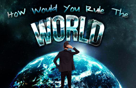 How Would You Rule The World?