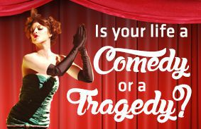 Is Your Life A Comedy Or A Tragedy?