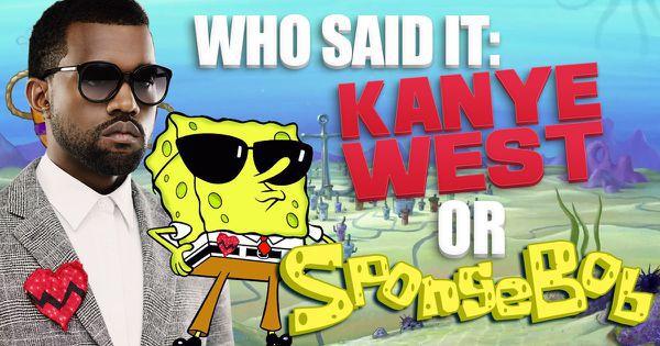 Who Said It: Kanye West or SpongeBob?