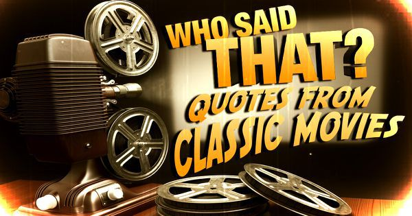 Classic Movies Trivia: Who Said These Famous Movie Quotes?