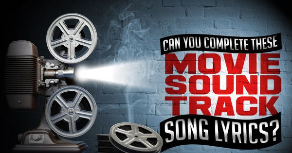 Can You Complete These Movie Soundtrack Song Lyrics?