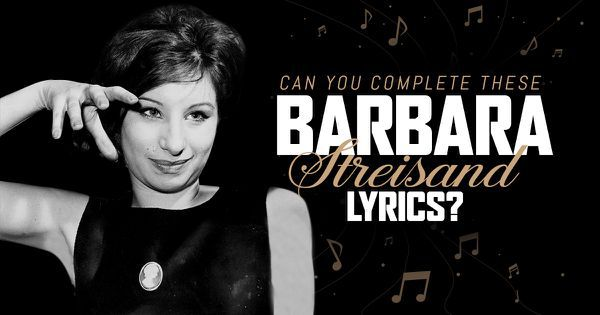 Can You Complete These Barbara Streisand Lyrics?