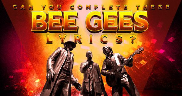 Can You Complete These Bee Gees Lyrics?