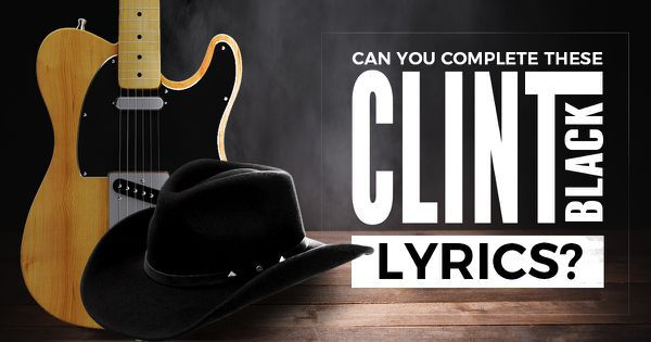 Can You Complete These Clint Black Lyrics?