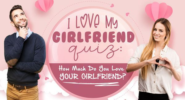 I Love My Girlfriend Quiz: How Much Do You Love Your Girlfriend?