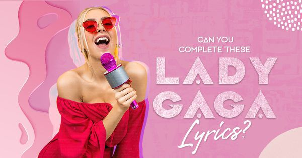 Can You Complete These Lady Gaga Lyrics?